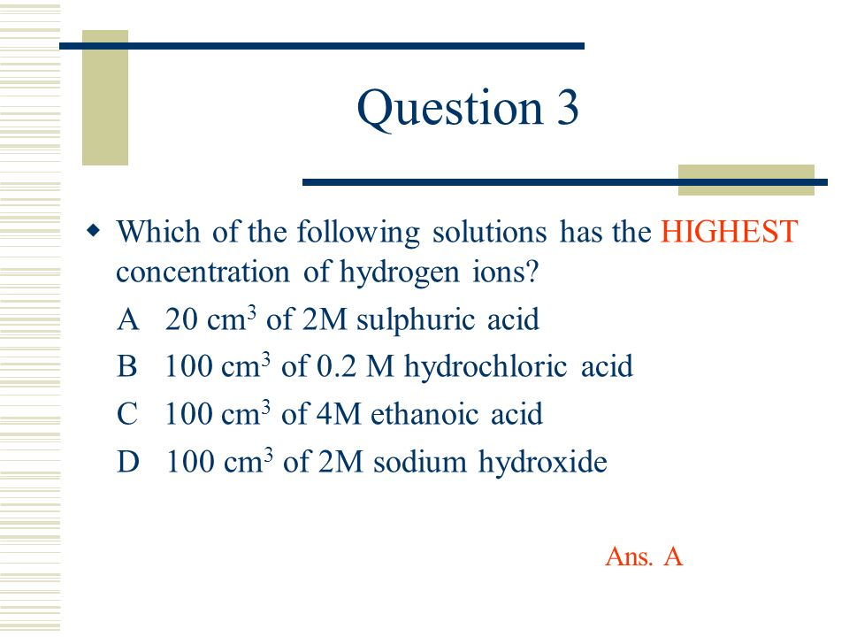 Question 3 Which of the following solutions has the HIGHEST concentration of hydrogen ions? A 20 cm 3 of 2M sulphuric acid B 100 cm 3 of 0.2 M hydroch