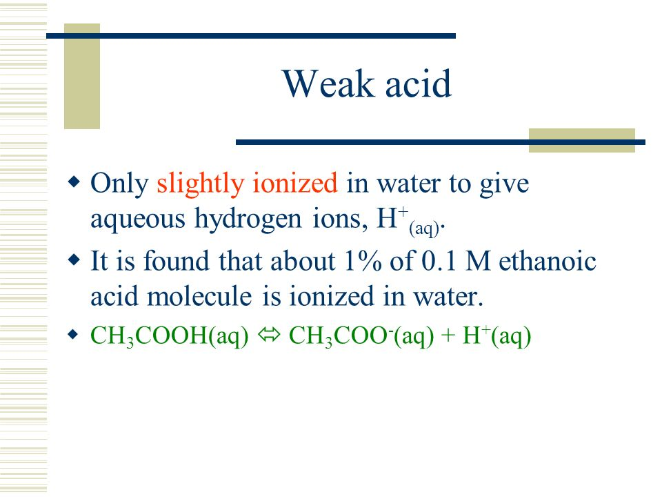 Weak acid Only slightly ionized in water to give aqueous hydrogen ions, H + (aq). It is found that about 1% of 0.1 M ethanoic acid molecule is ionized