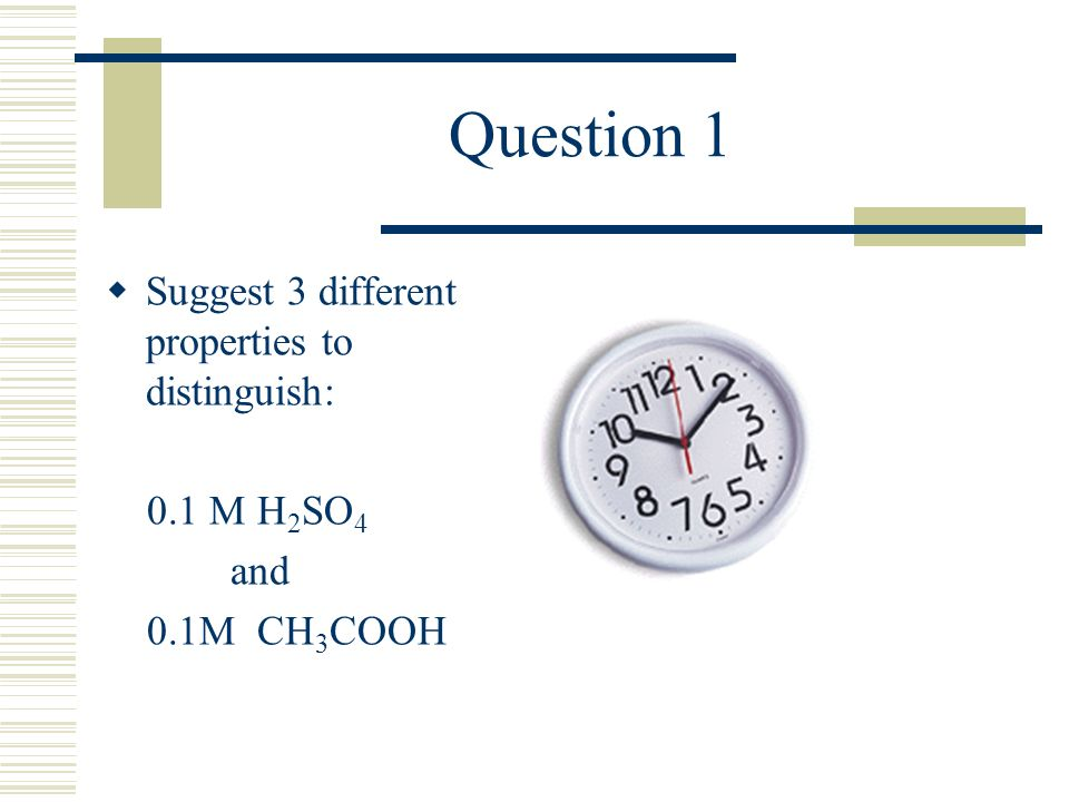 Question 1 Suggest 3 different properties to distinguish: 0.1 M H 2 SO 4 and 0.1M CH 3 COOH