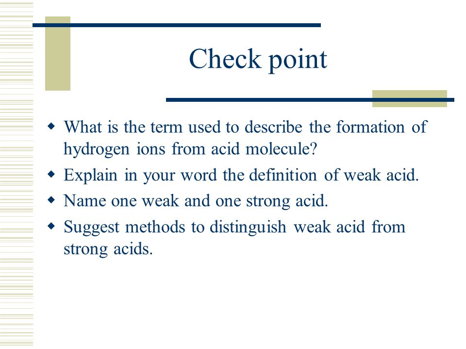 Check point What is the term used to describe the formation of hydrogen ions from acid molecule? Explain in your word the definition of weak acid. Nam