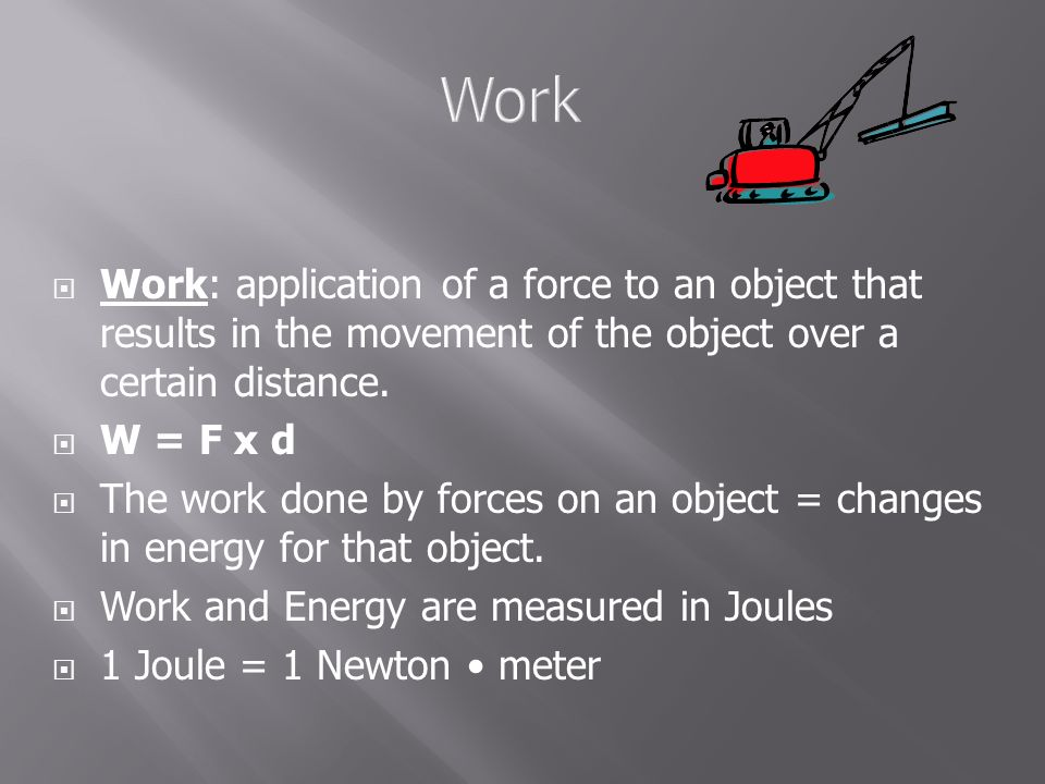 Work: application of a force to an object that results in the movement of the object over a certain distance.