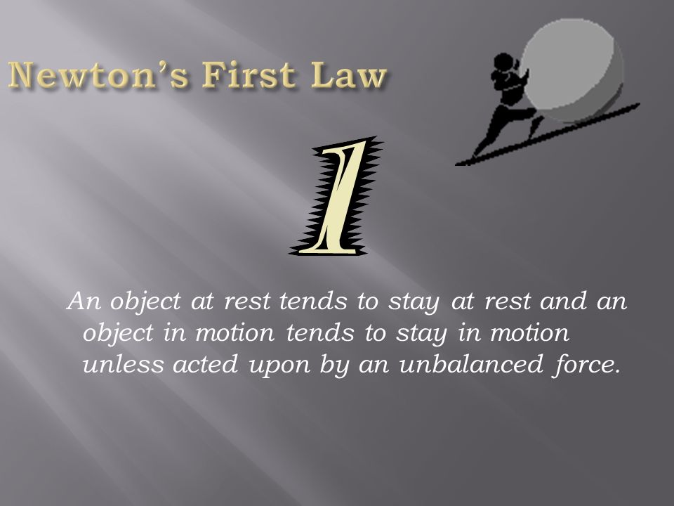 1. An object in motion tends to stay in motion and an object at rest tends to stay at rest unless acted upon by an unbalanced force. 2. Force equals m