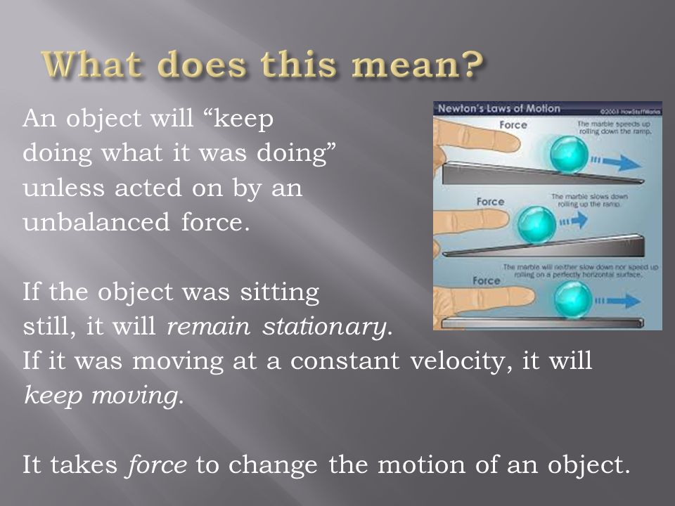 An object at rest tends to stay at rest and an object in motion tends to stay in motion unless acted upon by an unbalanced force.