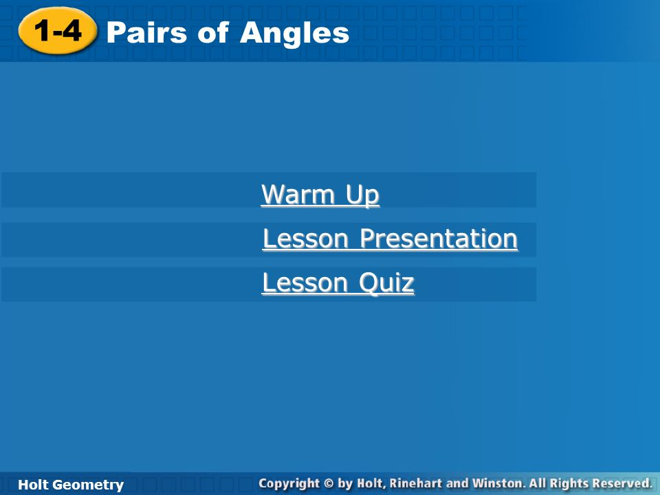 Holt Geometry 1-4 Pairs of Angles 1-4 Pairs of Angles Holt Geometry Warm Up Warm Up Lesson Presentation Lesson Presentation Lesson Quiz Lesson Quiz