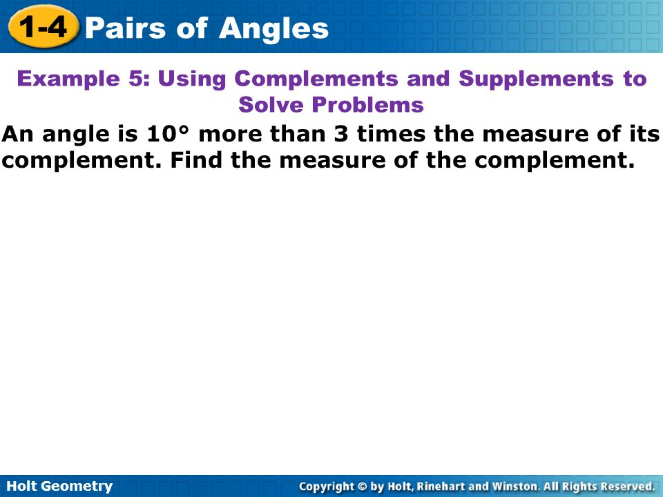 Holt Geometry 1-4 Pairs of Angles An angle is 10° more than 3 times the measure of its complement. Find the measure of the complement. Example 5: Usin