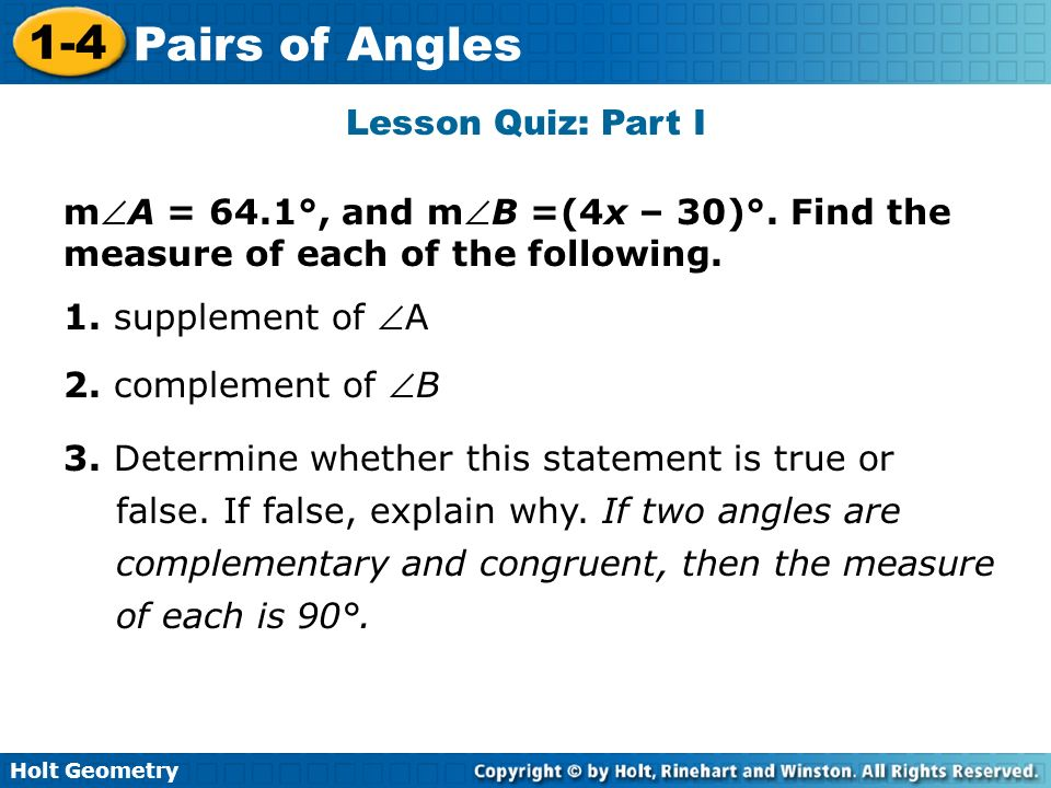 Holt Geometry 1-4 Pairs of Angles Lesson Quiz: Part I mA = 64.1°, and mB =(4x – 30)°. Find the measure of each of the following. 1. supplement of A 2.