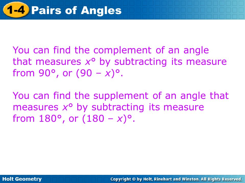 Holt Geometry 1-4 Pairs of Angles You can find the complement of an angle that measures x° by subtracting its measure from 90°, or (90 – x)°. You can