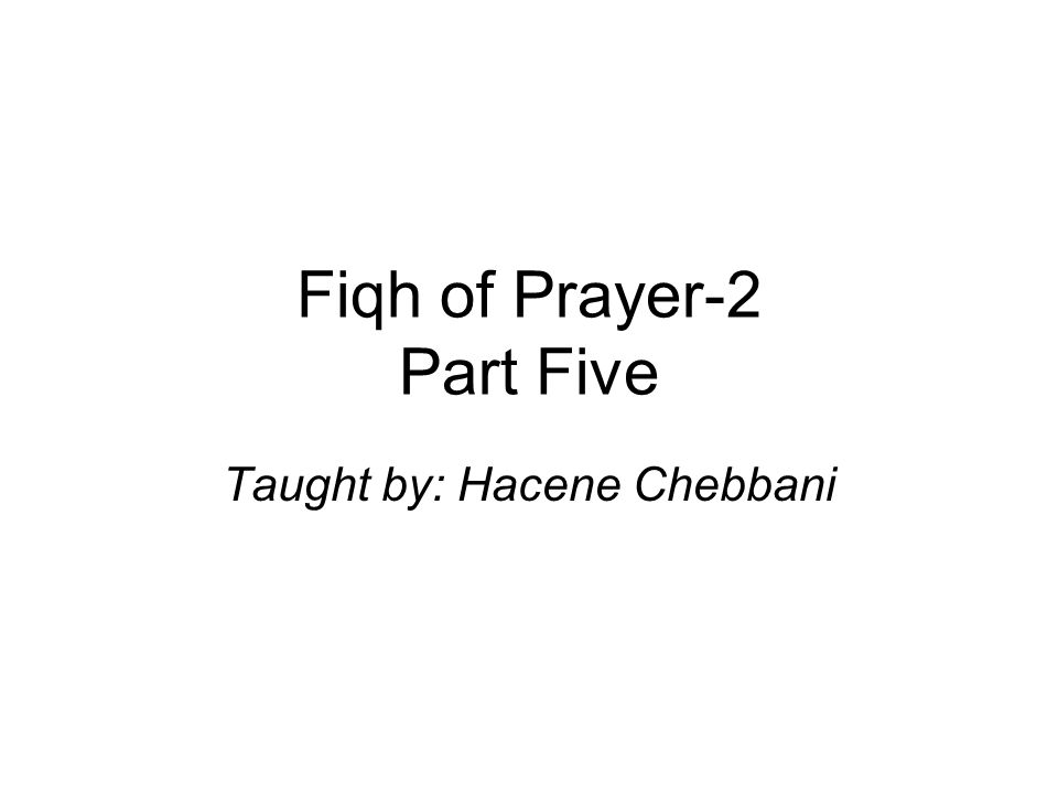 Fiqh of Prayer-2 Part Five Taught by: Hacene Chebbani