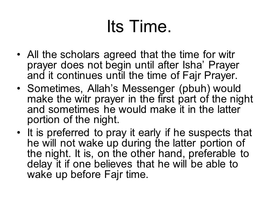 Its Time. All the scholars agreed that the time for witr prayer does not begin until after Isha Prayer and it continues until the time of Fajr Prayer.