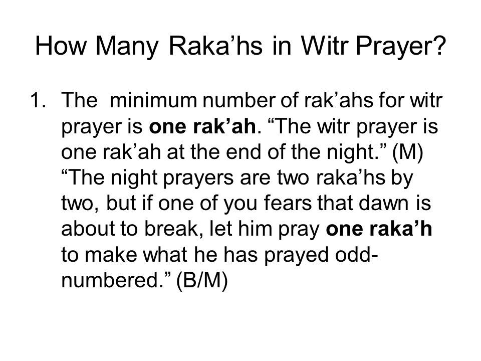 How Many Rakahs in Witr Prayer? 1.The minimum number of rakahs for witr prayer is one rakah. The witr prayer is one rakah at the end of the night. (M)