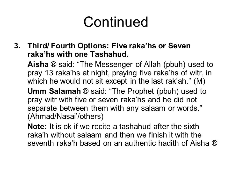 Continued 3.Third/ Fourth Options: Five rakahs or Seven rakahs with one Tashahud. Aisha ® said: The Messenger of Allah (pbuh) used to pray 13 rakahs a