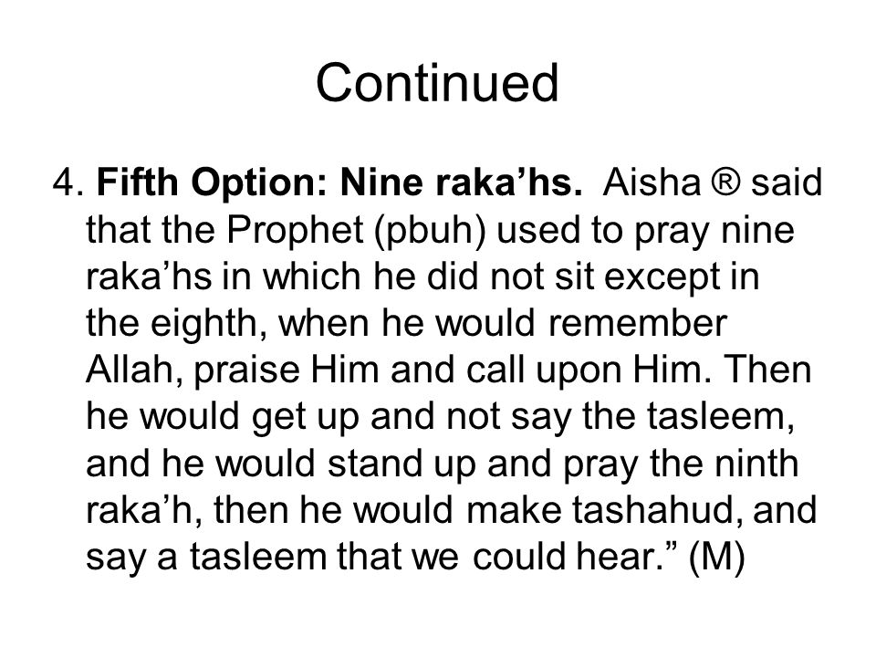 Continued 4. Fifth Option: Nine rakahs. Aisha ® said that the Prophet (pbuh) used to pray nine rakahs in which he did not sit except in the eighth, wh