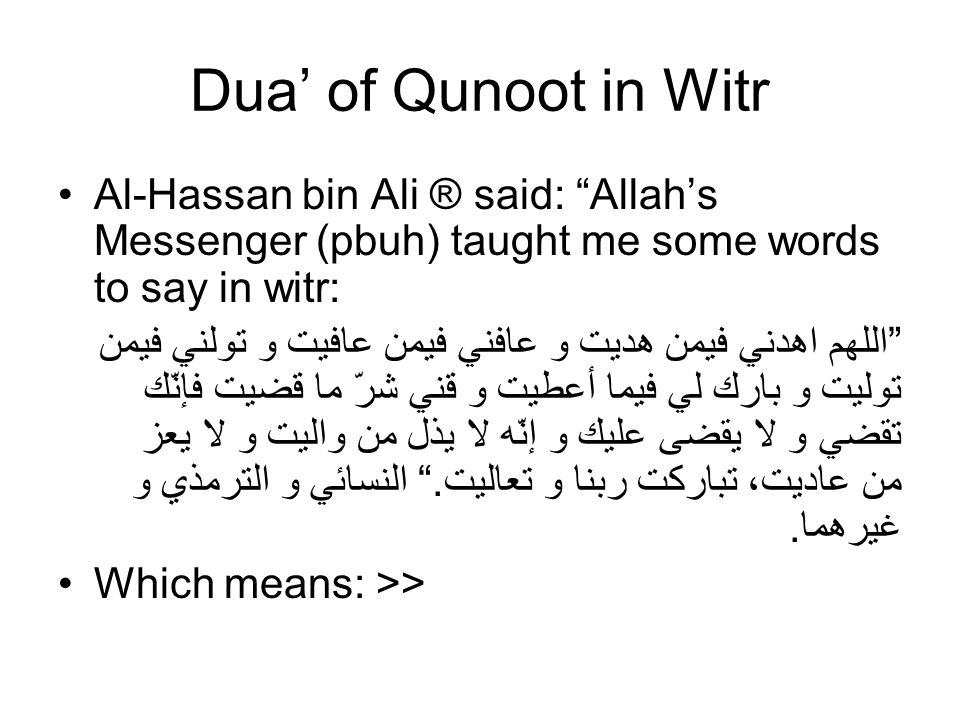 Dua of Qunoot in Witr Al-Hassan bin Ali ® said: Allahs Messenger (pbuh) taught me some words to say in witr: اللهم اهدني فيمن هديت و عافني فيمن عافيت