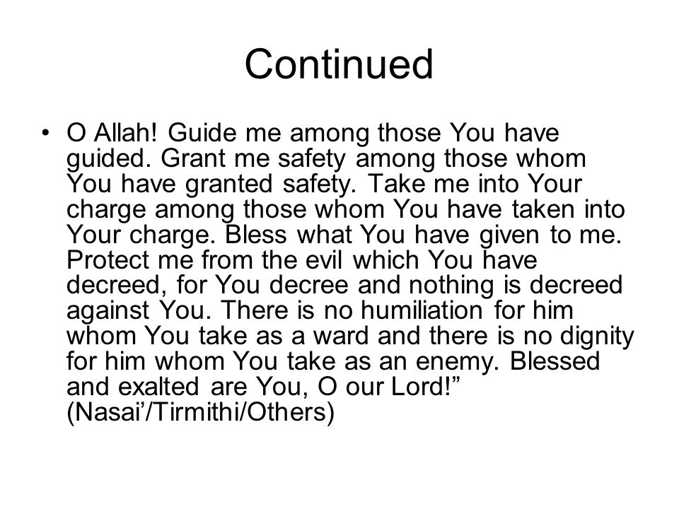 Continued O Allah! Guide me among those You have guided. Grant me safety among those whom You have granted safety. Take me into Your charge among thos
