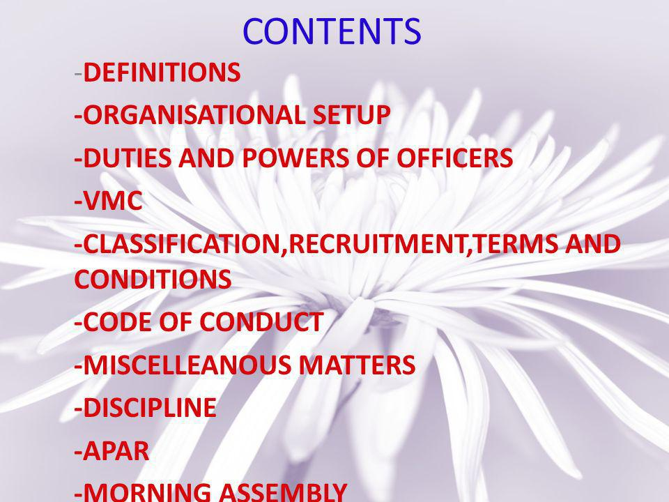 CONTENTS -DEFINITIONS -ORGANISATIONAL SETUP -DUTIES AND POWERS OF OFFICERS -VMC -CLASSIFICATION,RECRUITMENT,TERMS AND CONDITIONS -CODE OF CONDUCT -MISCELLEANOUS MATTERS -DISCIPLINE -APAR -MORNING ASSEMBLY