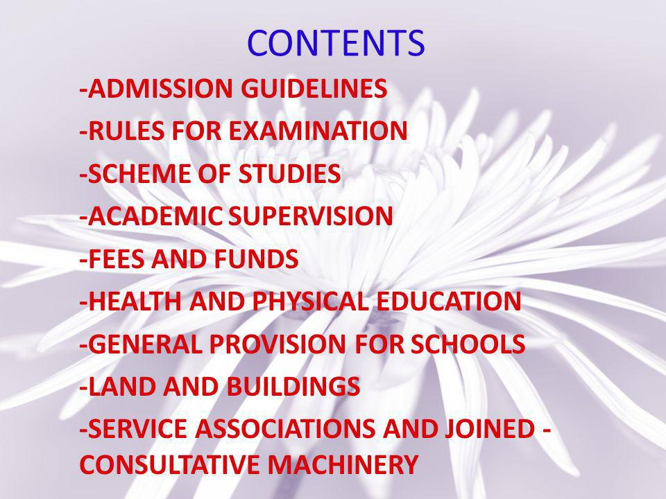 CONTENTS -ADMISSION GUIDELINES -RULES FOR EXAMINATION -SCHEME OF STUDIES -ACADEMIC SUPERVISION -FEES AND FUNDS -HEALTH AND PHYSICAL EDUCATION -GENERAL PROVISION FOR SCHOOLS -LAND AND BUILDINGS -SERVICE ASSOCIATIONS AND JOINED - CONSULTATIVE MACHINERY