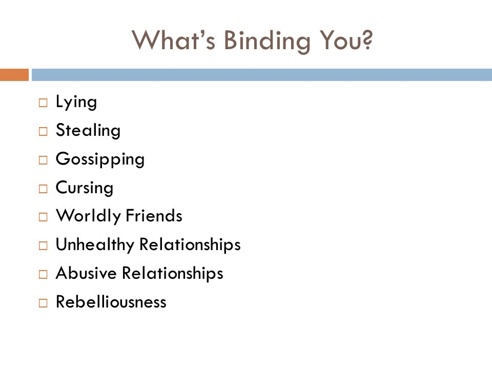 Whats Binding You? Lying Stealing Gossipping Cursing Worldly Friends Unhealthy Relationships Abusive Relationships Rebelliousness