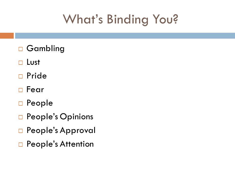 Whats Binding You? Gambling Lust Pride Fear People Peoples Opinions Peoples Approval Peoples Attention
