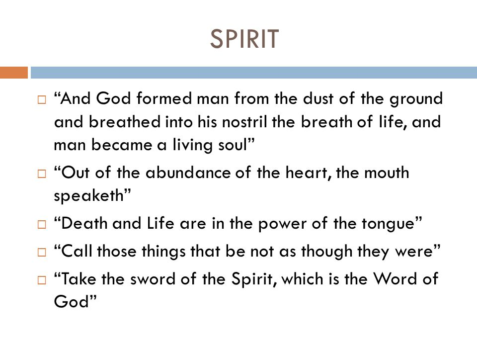 SPIRIT And God formed man from the dust of the ground and breathed into his nostril the breath of life, and man became a living soul Out of the abundance of the heart, the mouth speaketh Death and Life are in the power of the tongue Call those things that be not as though they were Take the sword of the Spirit, which is the Word of God