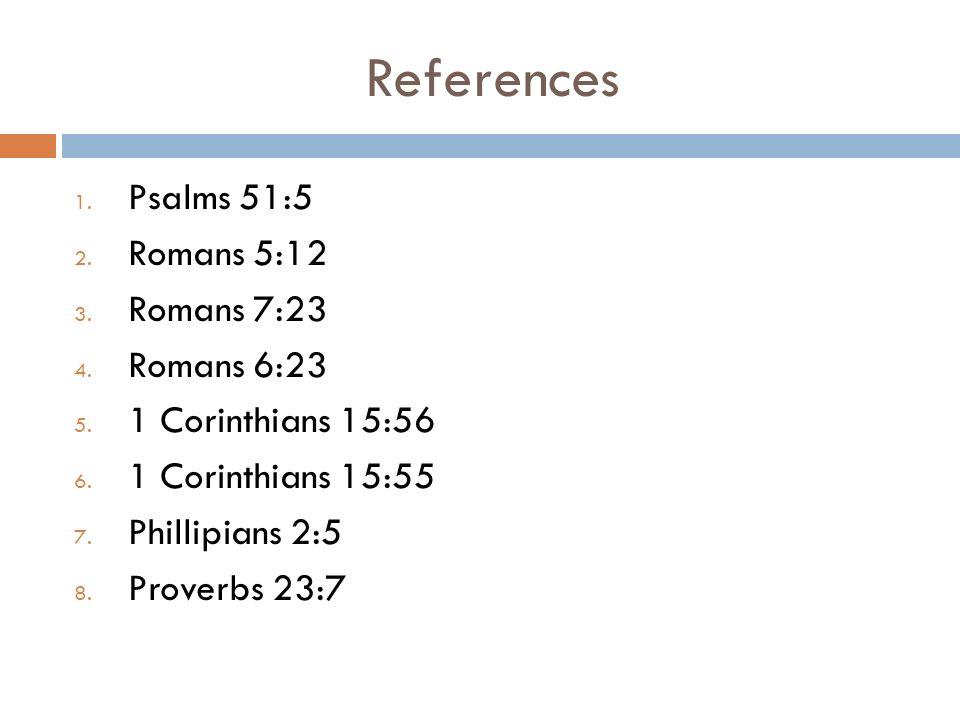 References 1. Psalms 51:5 2. Romans 5:12 3. Romans 7:23 4.