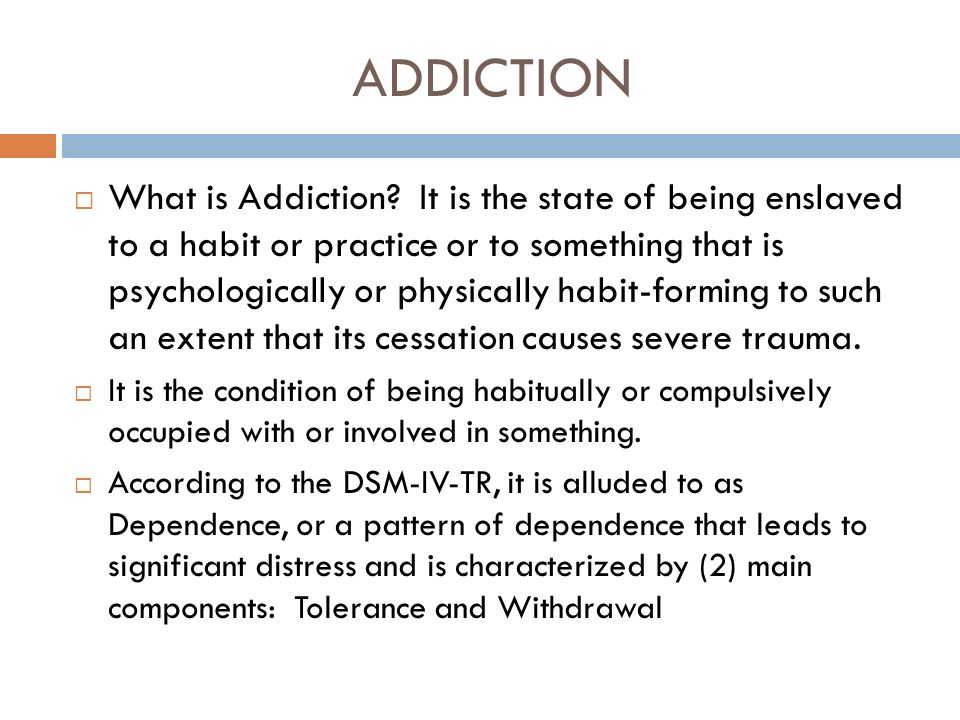 ADDICTION What is Addiction? It is the state of being enslaved to a habit or practice or to something that is psychologically or physically habit-form