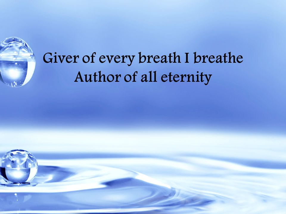 Giver of every breath I breathe Author of all eternity