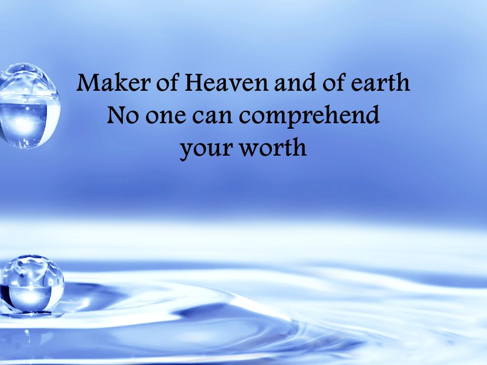 Maker of Heaven and of earth No one can comprehend your worth