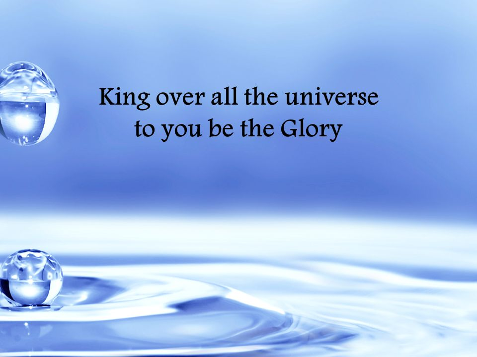 King over all the universe to you be the Glory
