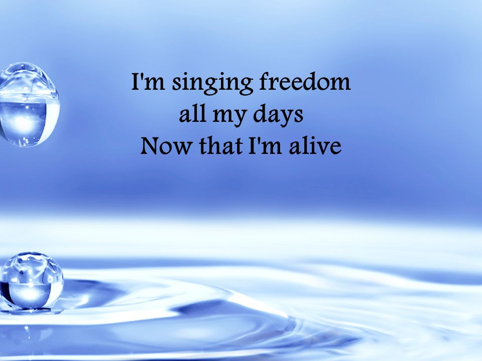 I'm singing freedom all my days Now that I'm alive
