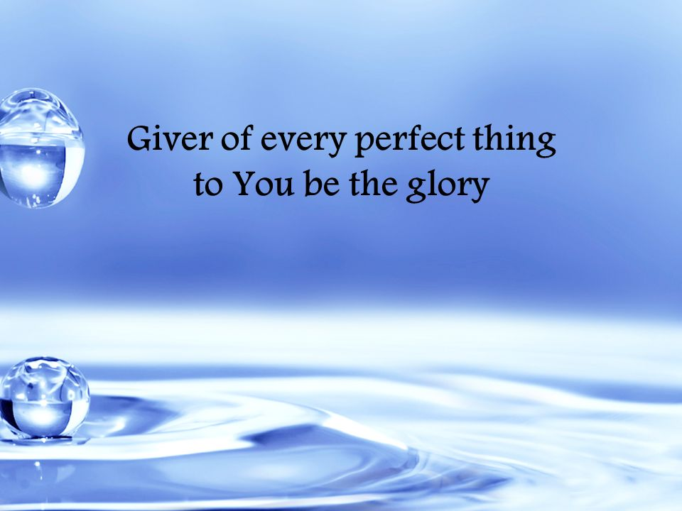 Giver of every perfect thing to You be the glory