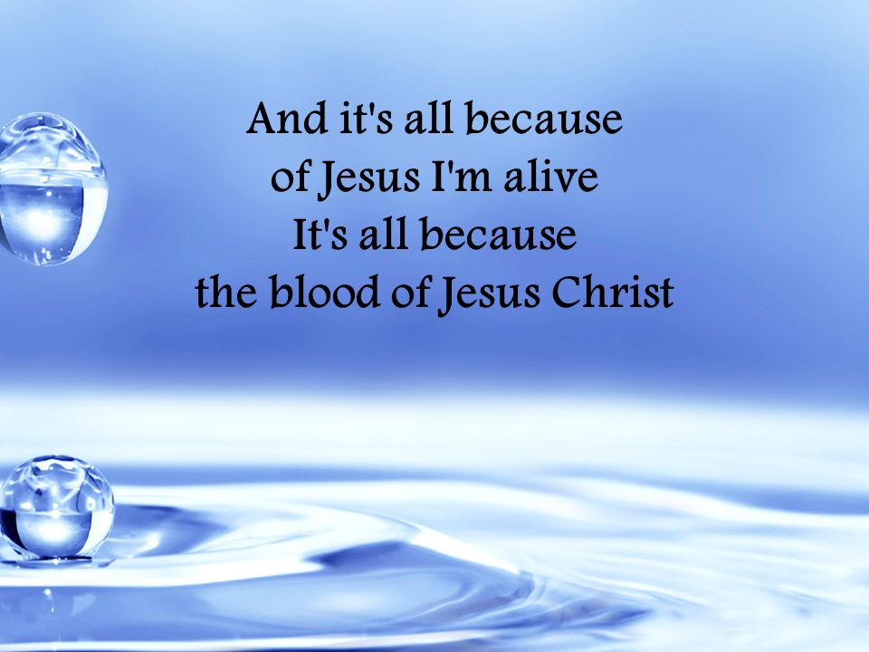 And it's all because of Jesus I'm alive It's all because the blood of Jesus Christ