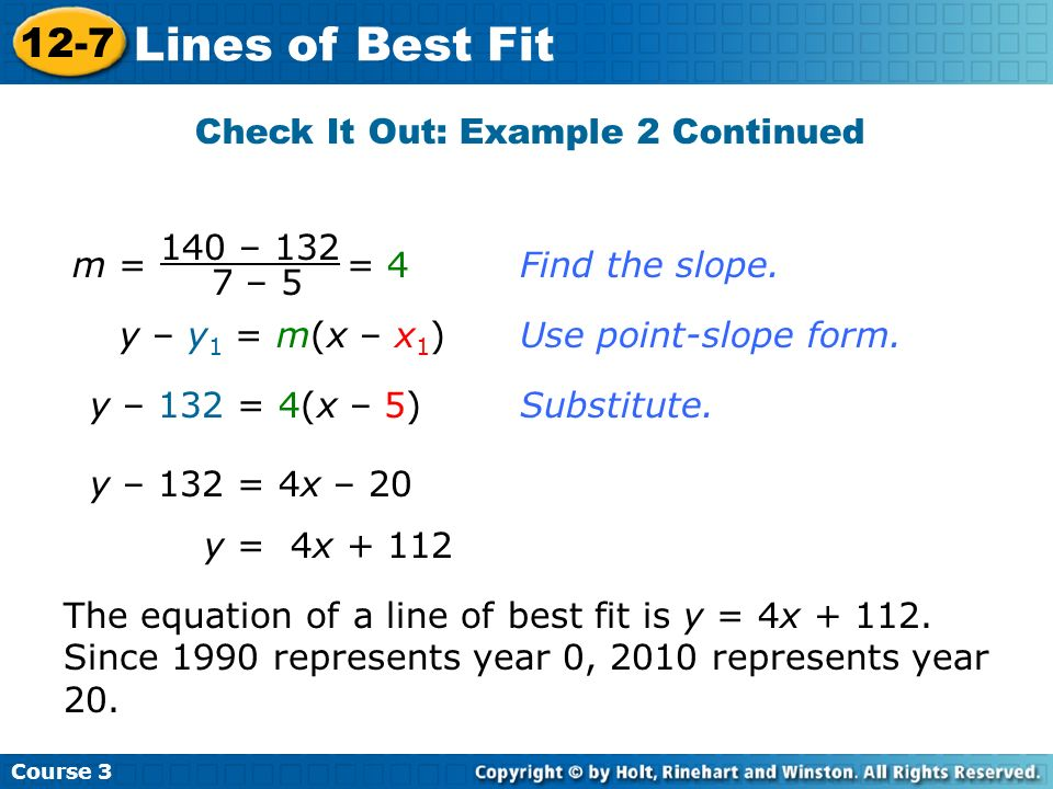 m = = 4 140 – 132 7 – 5 Find the slope. y – y 1 = m(x – x 1 )Use point-slope form. y – 132 = 4(x – 5)Substitute. y – 132 = 4x – 20 y = 4x + 112 The eq