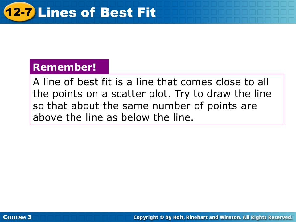A line of best fit is a line that comes close to all the points on a scatter plot. Try to draw the line so that about the same number of points are ab