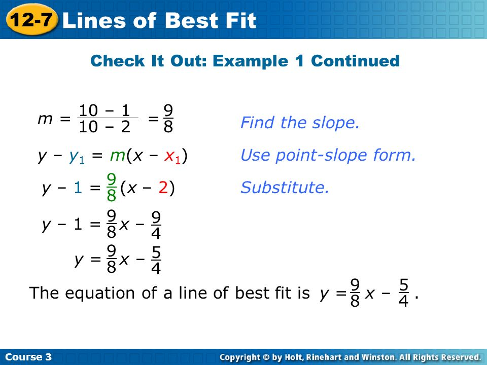 Find the slope. y – y 1 = m(x – x 1 )Use point-slope form. y – 1 = (x – 2) 9 8 Substitute. y – 1 = x – 9 8 9 4 The equation of a line of best fit is.