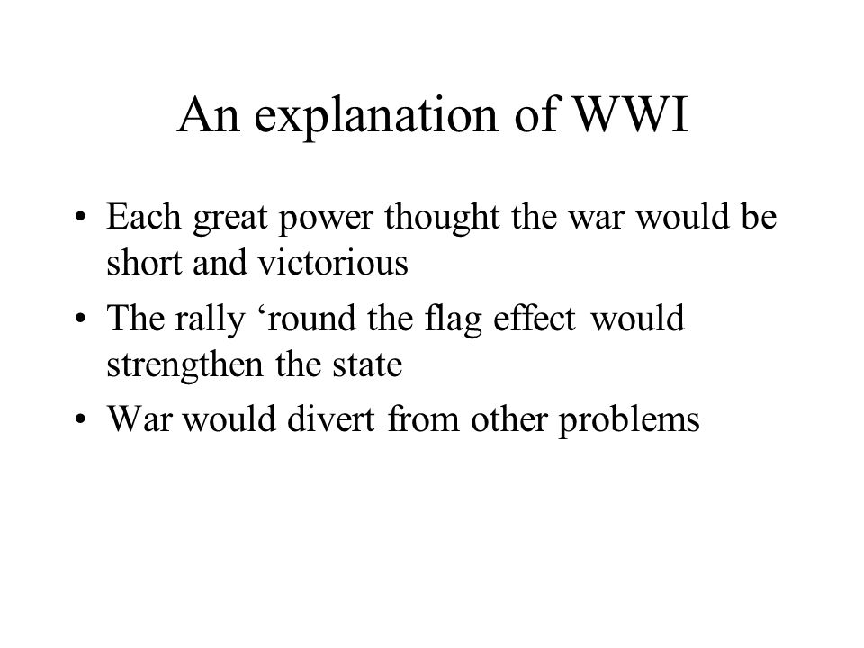An explanation of WWI Each great power thought the war would be short and victorious The rally round the flag effect would strengthen the state War wo