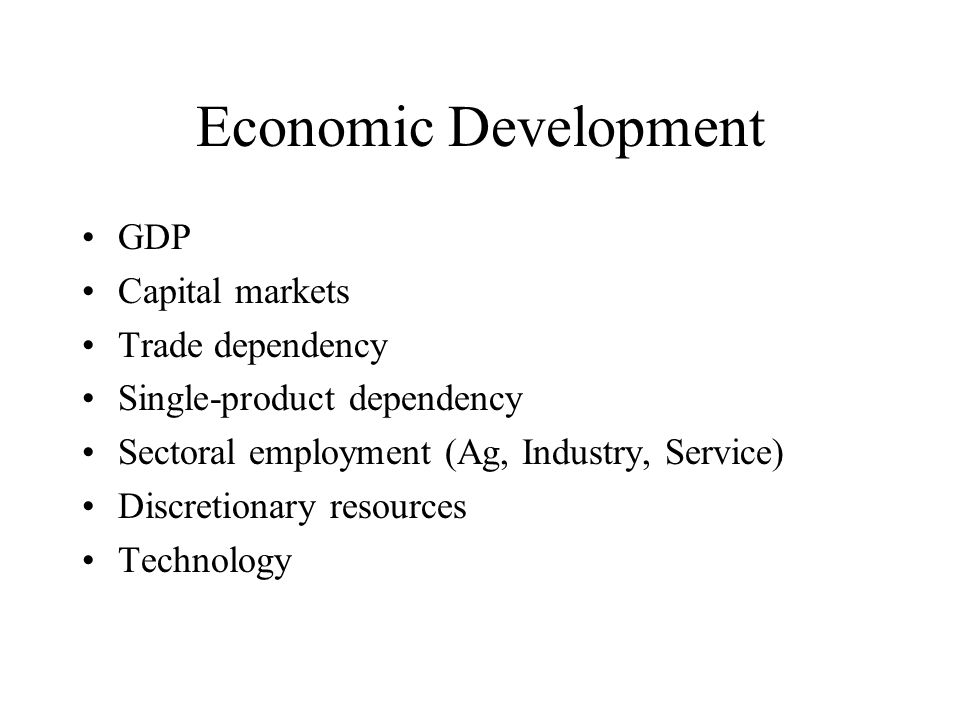 Economic Development GDP Capital markets Trade dependency Single-product dependency Sectoral employment (Ag, Industry, Service) Discretionary resource
