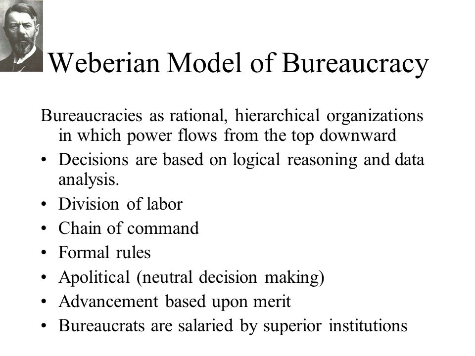 Weberian Model of Bureaucracy Bureaucracies as rational, hierarchical organizations in which power flows from the top downward Decisions are based on
