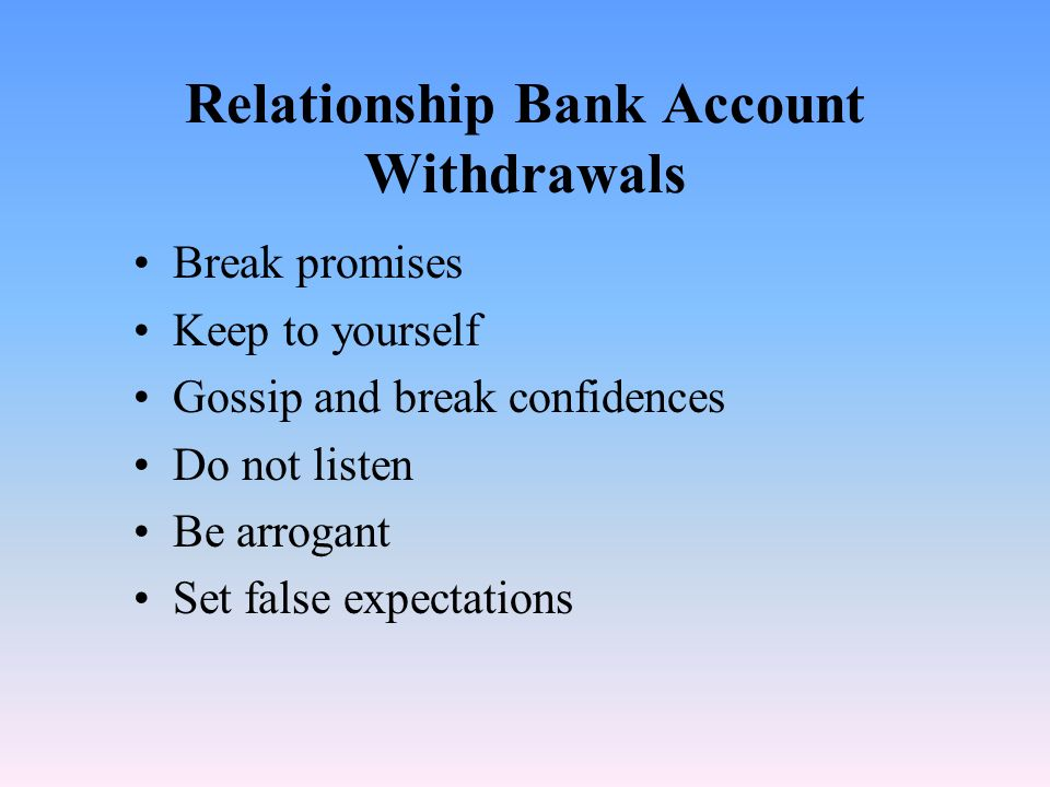 Relationship Bank Account Deposits Keep promises to others Do small acts of kindness Be loyal to those not present Listen actively Say you are sorry S