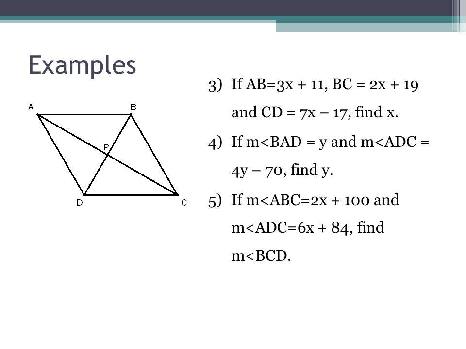 Examples 3)If AB=3x + 11, BC = 2x + 19 and CD = 7x – 17, find x. 4)If m<BAD = y and m<ADC = 4y – 70, find y. 5)If m<ABC=2x + 100 and m<ADC=6x + 84, fi