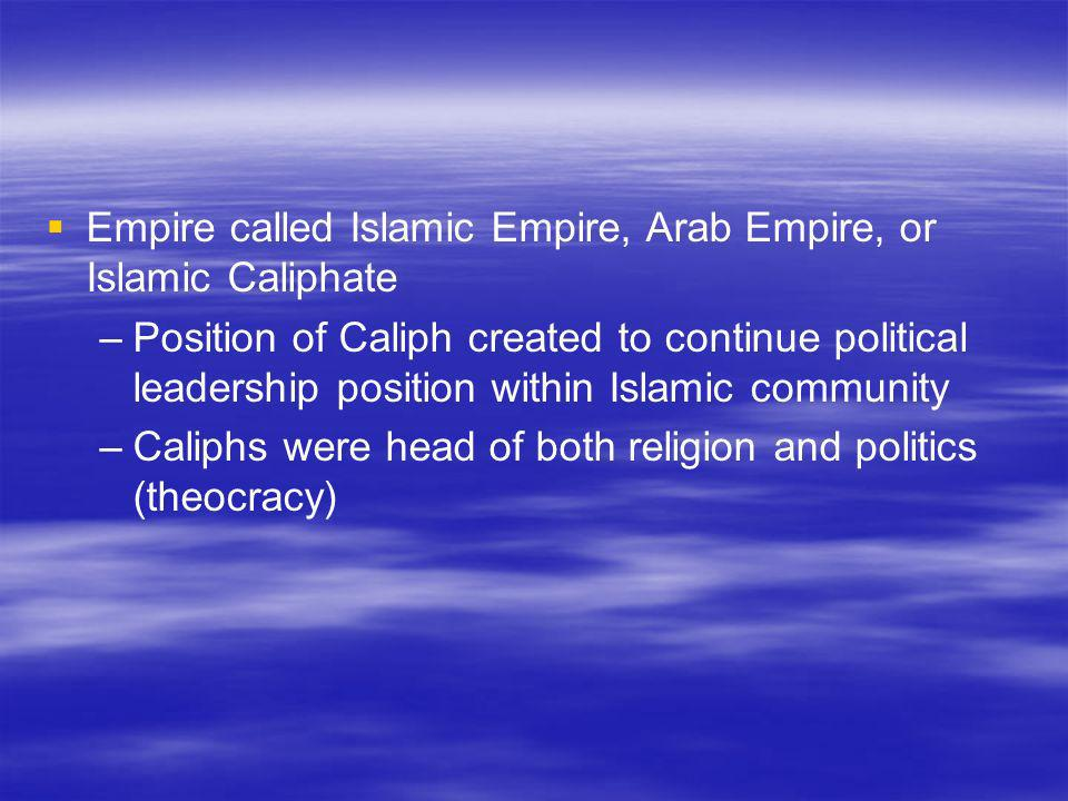 Empire called Islamic Empire, Arab Empire, or Islamic Caliphate – –Position of Caliph created to continue political leadership position within Islamic