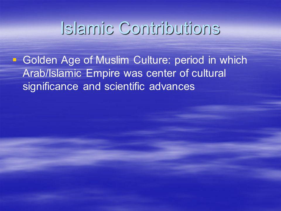 Islamic Contributions Golden Age of Muslim Culture: period in which Arab/Islamic Empire was center of cultural significance and scientific advances