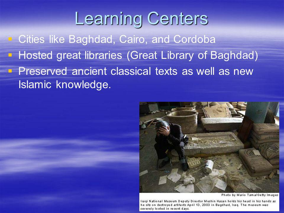 Learning Centers Cities like Baghdad, Cairo, and Cordoba Hosted great libraries (Great Library of Baghdad) Preserved ancient classical texts as well a