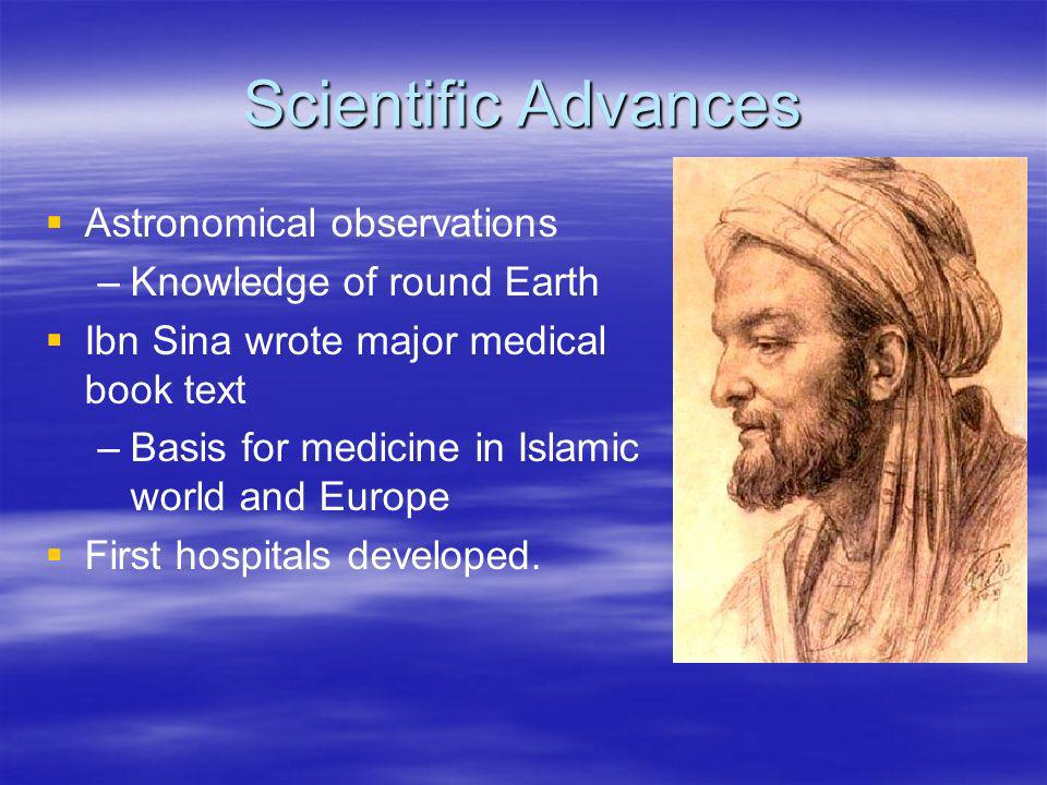Scientific Advances Astronomical observations – –Knowledge of round Earth Ibn Sina wrote major medical book text – –Basis for medicine in Islamic worl