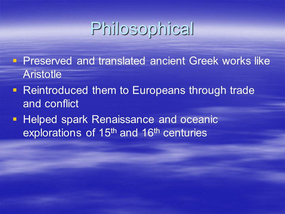 Philosophical Preserved and translated ancient Greek works like Aristotle Reintroduced them to Europeans through trade and conflict Helped spark Renai