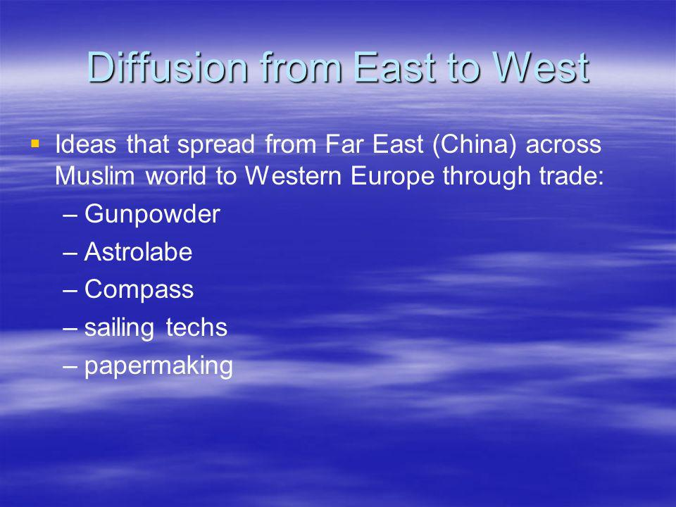 Diffusion from East to West Ideas that spread from Far East (China) across Muslim world to Western Europe through trade: – –Gunpowder – –Astrolabe – –