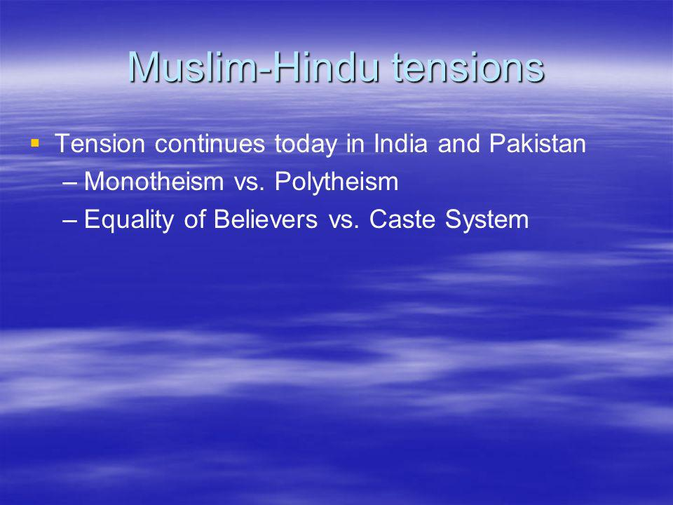 Muslim-Hindu tensions Tension continues today in India and Pakistan – –Monotheism vs. Polytheism – –Equality of Believers vs. Caste System