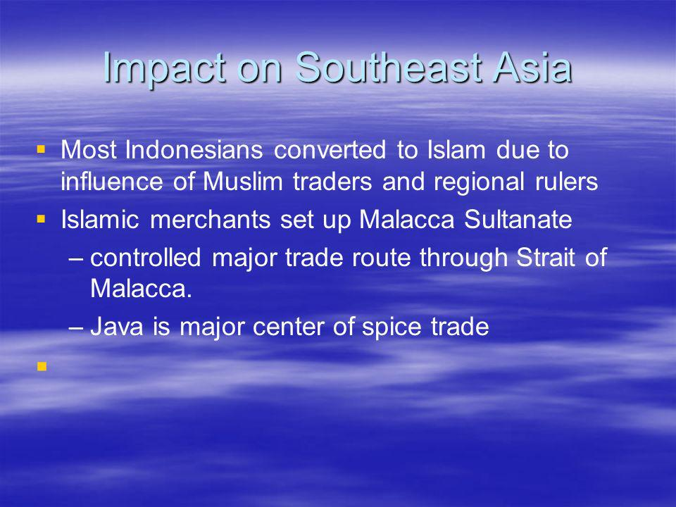 Impact on Southeast Asia Most Indonesians converted to Islam due to influence of Muslim traders and regional rulers Islamic merchants set up Malacca S
