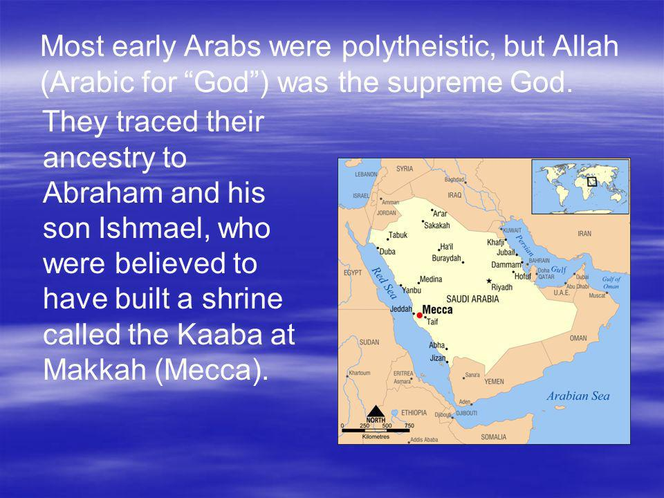 Most early Arabs were polytheistic, but Allah (Arabic for God) was the supreme God. They traced their ancestry to Abraham and his son Ishmael, who wer