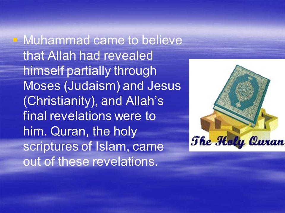 Muhammad came to believe that Allah had revealed himself partially through Moses (Judaism) and Jesus (Christianity), and Allahs final revelations were