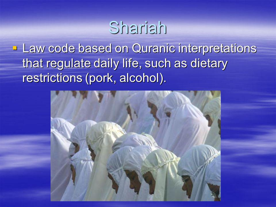 Shariah Law code based on Quranic interpretations that regulate daily life, such as dietary restrictions (pork, alcohol). Law code based on Quranic in